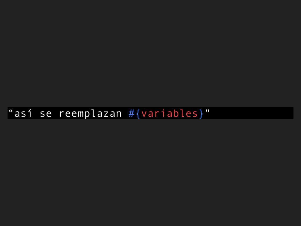 """""""así se reemplazan #{variables}"""""""