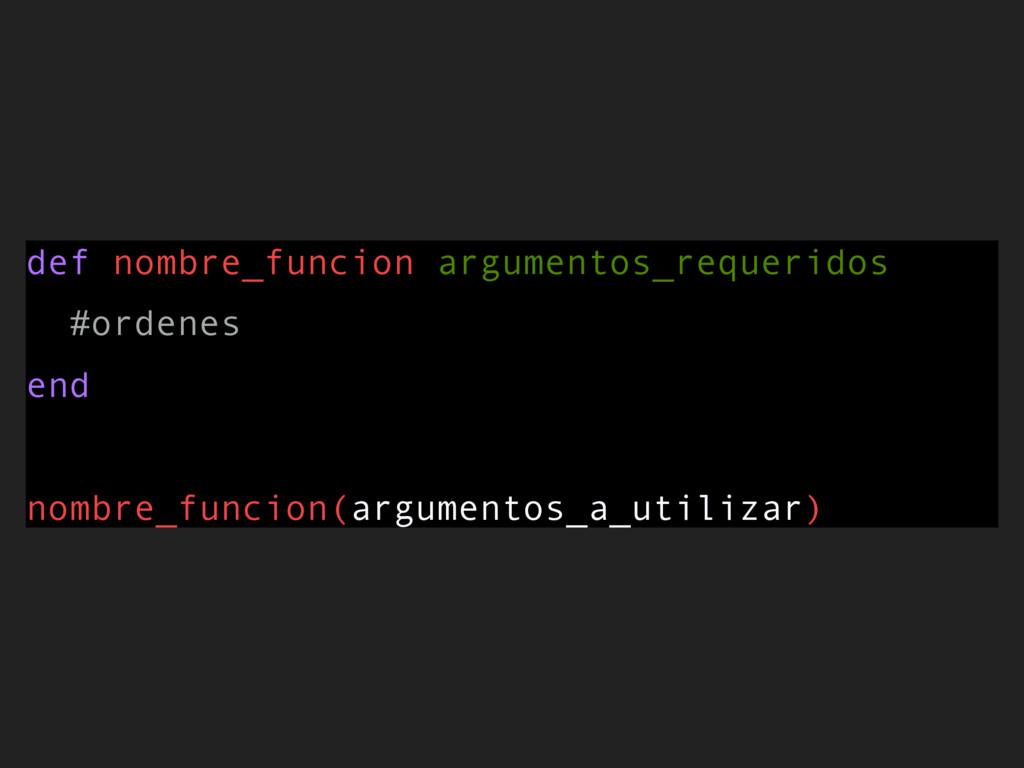 def nombre_funcion argumentos_requeridos #orden...