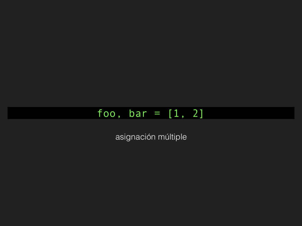 foo, bar = [1, 2] asignación múltiple