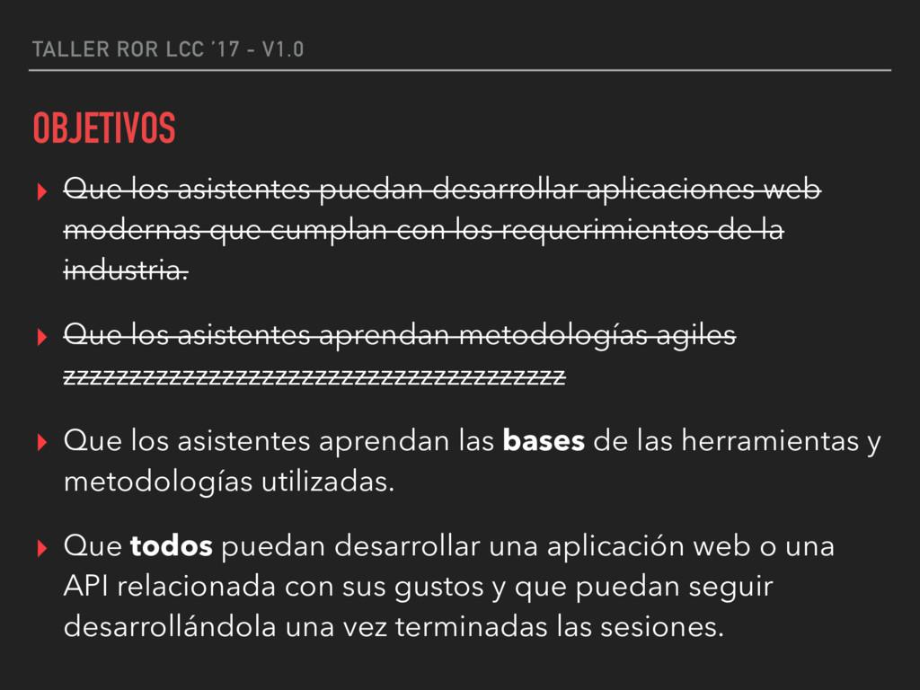 TALLER ROR LCC '17 - V1.0 OBJETIVOS ▸ Que los a...