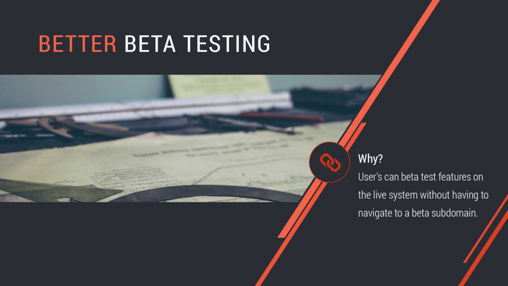 BETTER BETA TESTING User's can beta test featur...