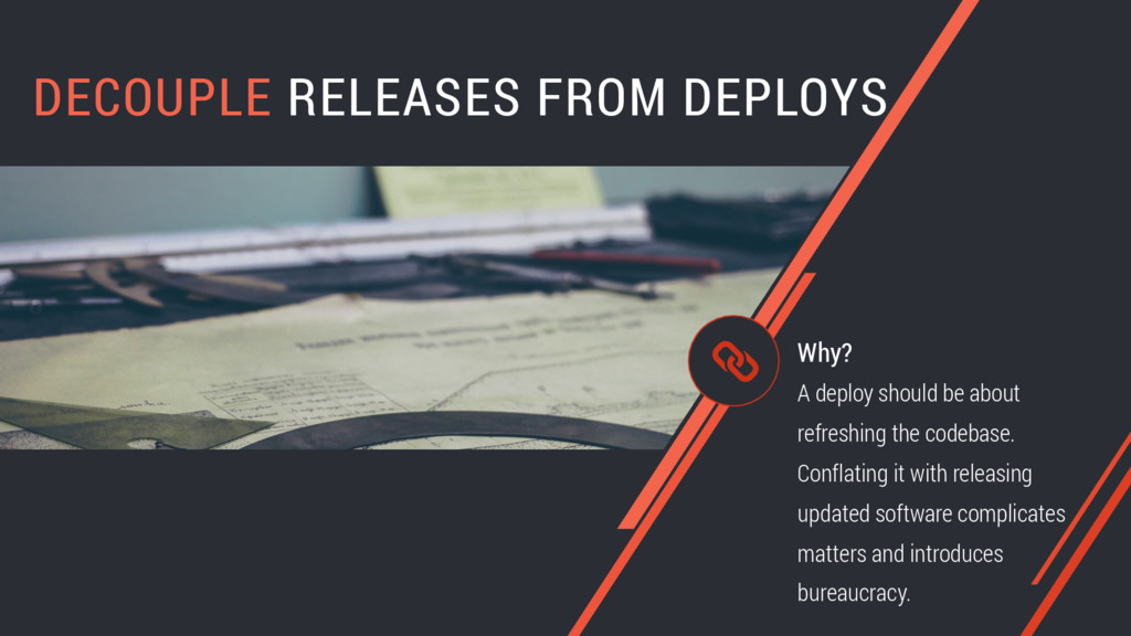 DECOUPLE RELEASES FROM DEPLOYS A deploy should ...