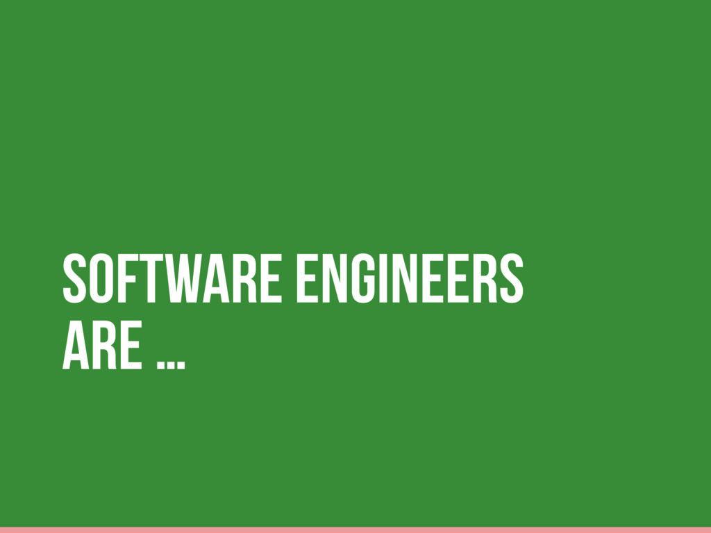 Software Engineers are …