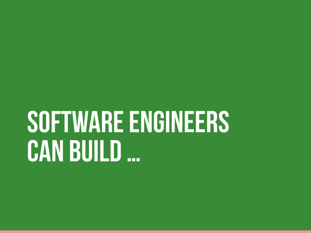Software Engineers can build …