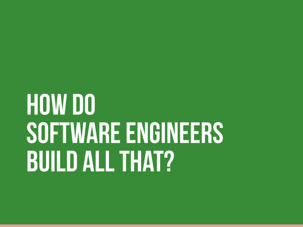 How do Software Engineers build all that?