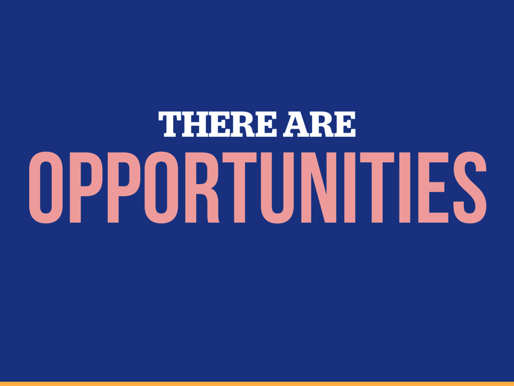 OPPORTUNITIES THERE ARE