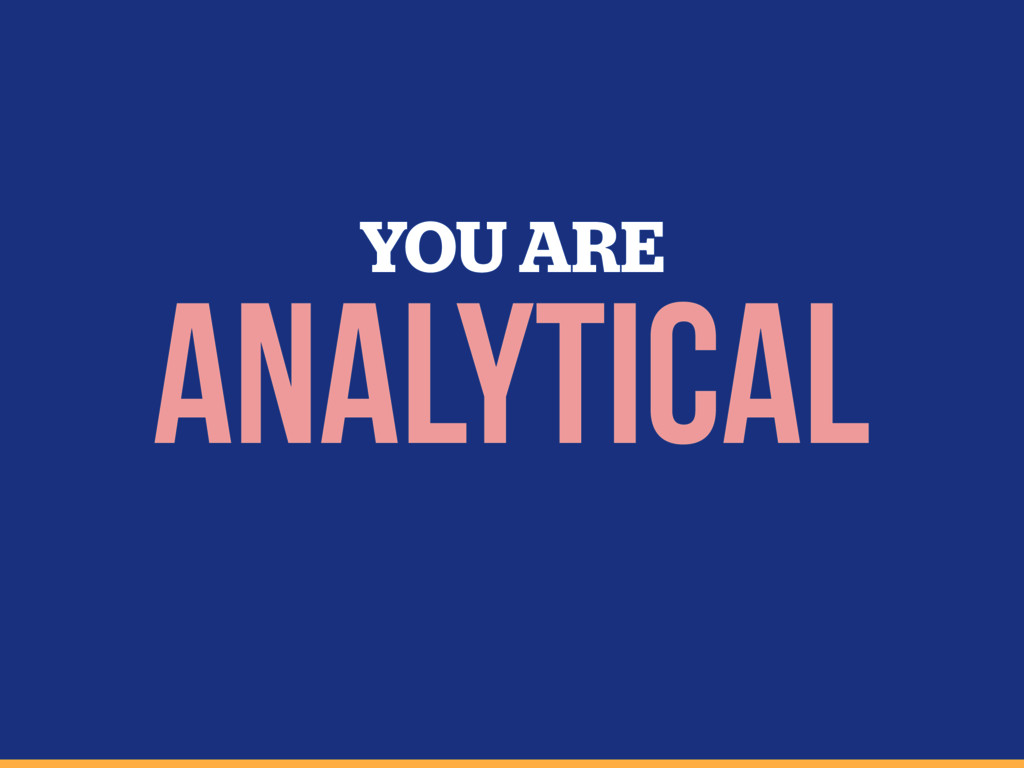YOU ARE ANALYTICAL