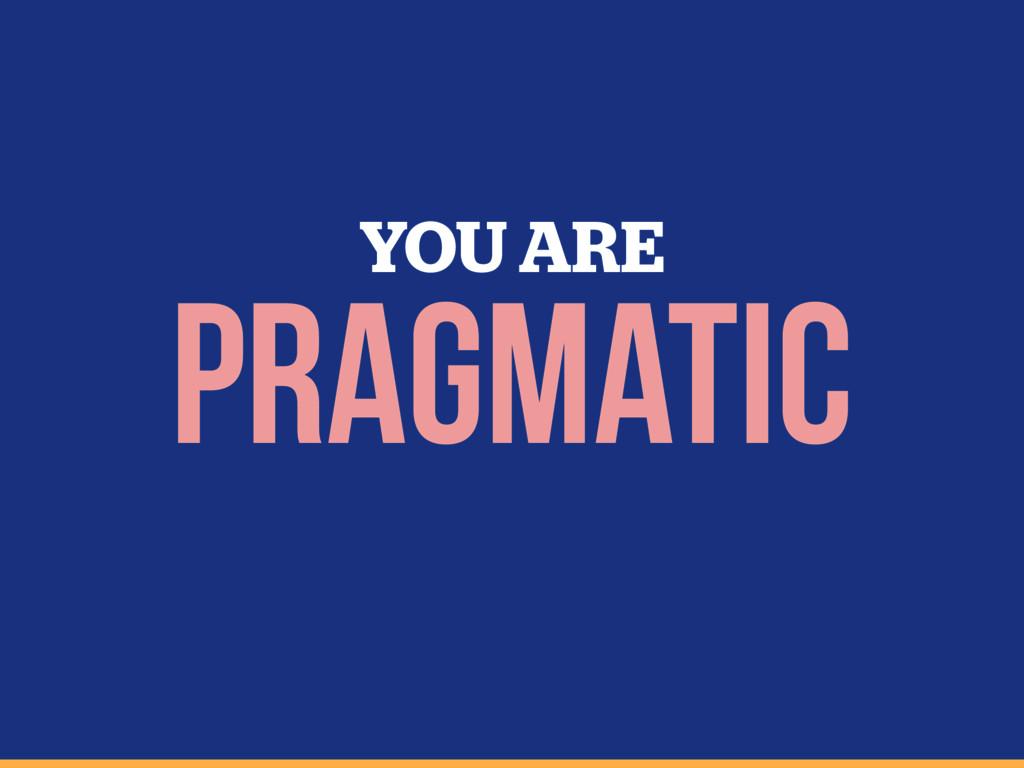 YOU ARE pragmatic