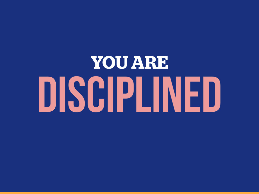 YOU ARE disciplined