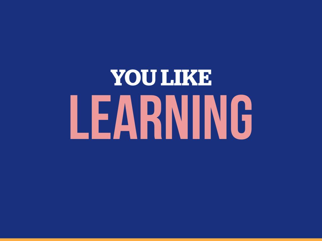 YOU LIKE learning