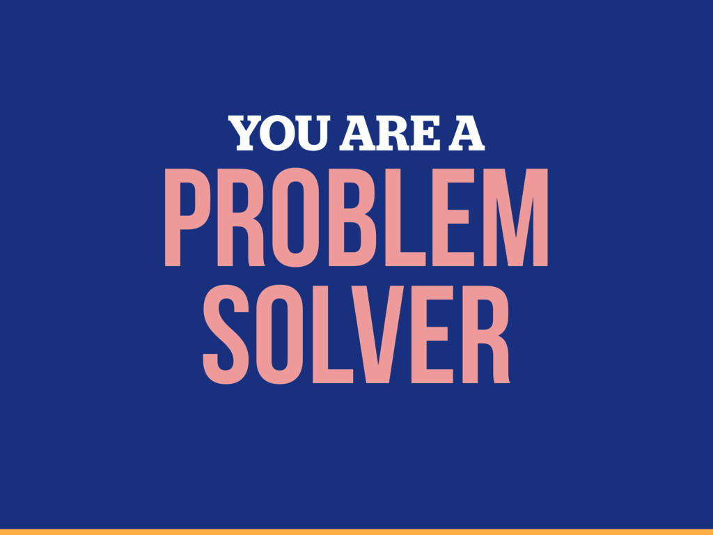 YOU ARE A Problem Solver