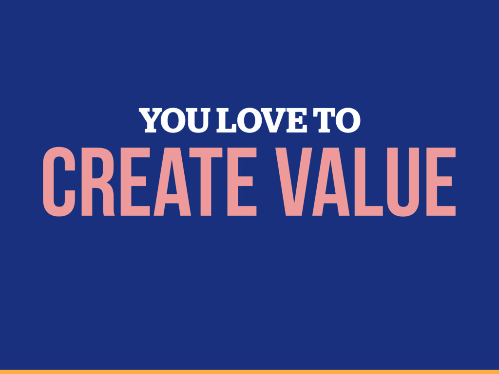 YOU LOVE TO CREATE VALUE