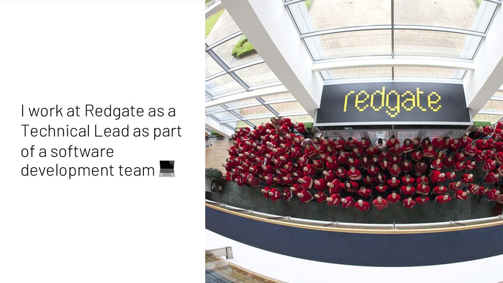 4 I work at Redgate as a Technical Lead as part...