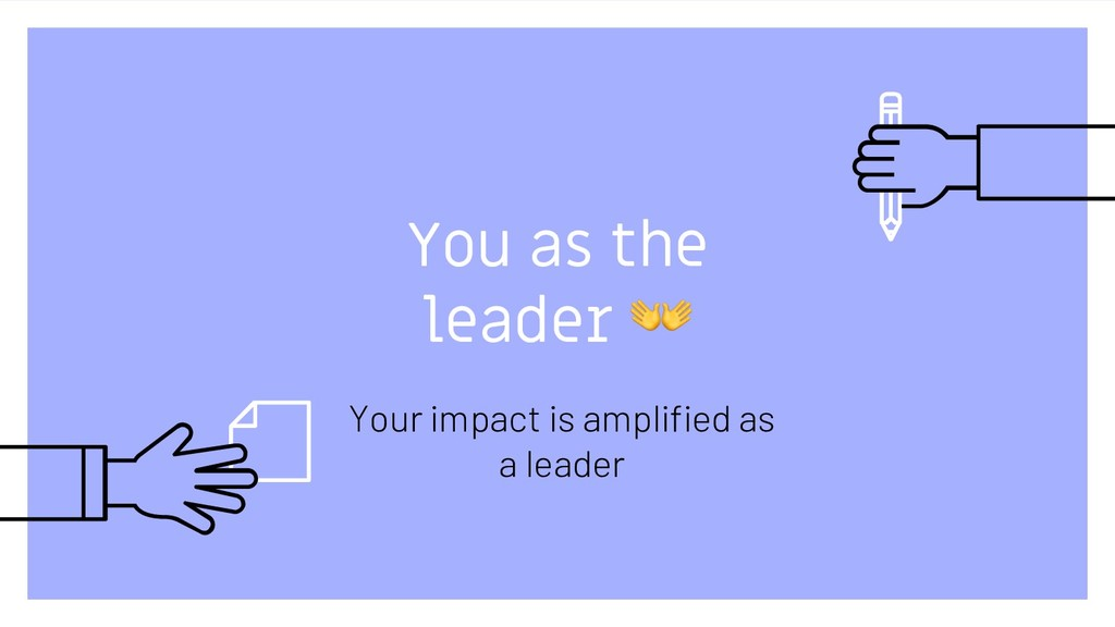 You as the leader ! Your impact is amplified as...