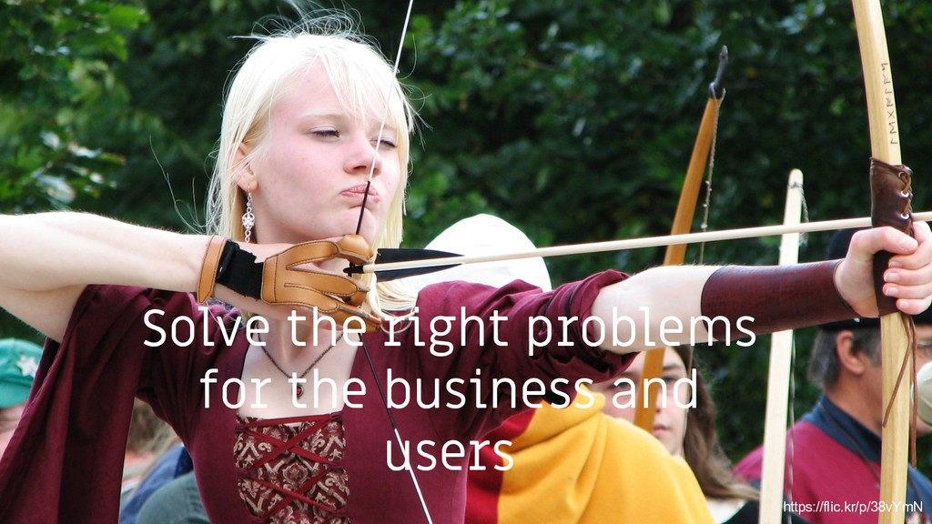 7 Solve the right problems for the business and...