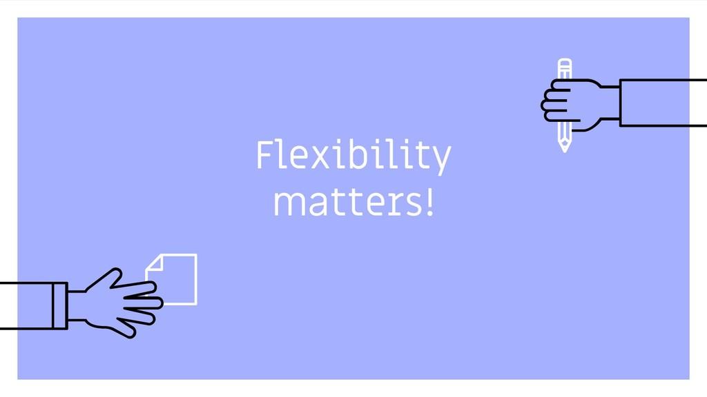 Flexibility matters! 57