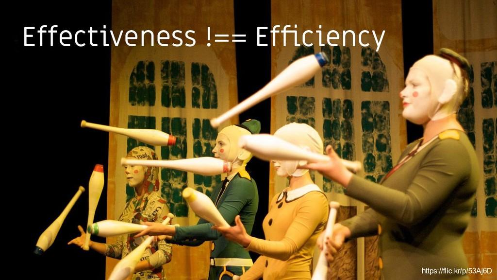 9 https://flic.kr/p/53Aj6D Effectiveness !== Ef...