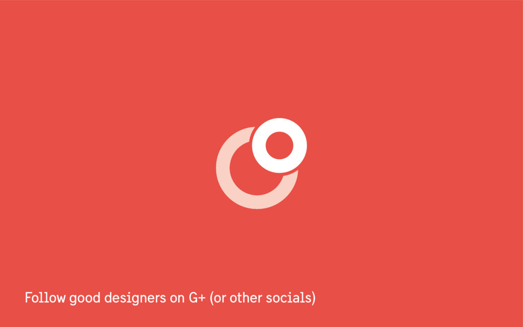 Follow good designers on G+ (or other socials)