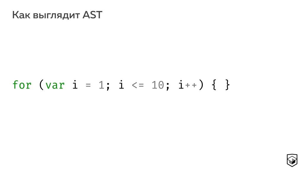 Как выглядит AST 13 for (var i = 1; i <= 10; i+...