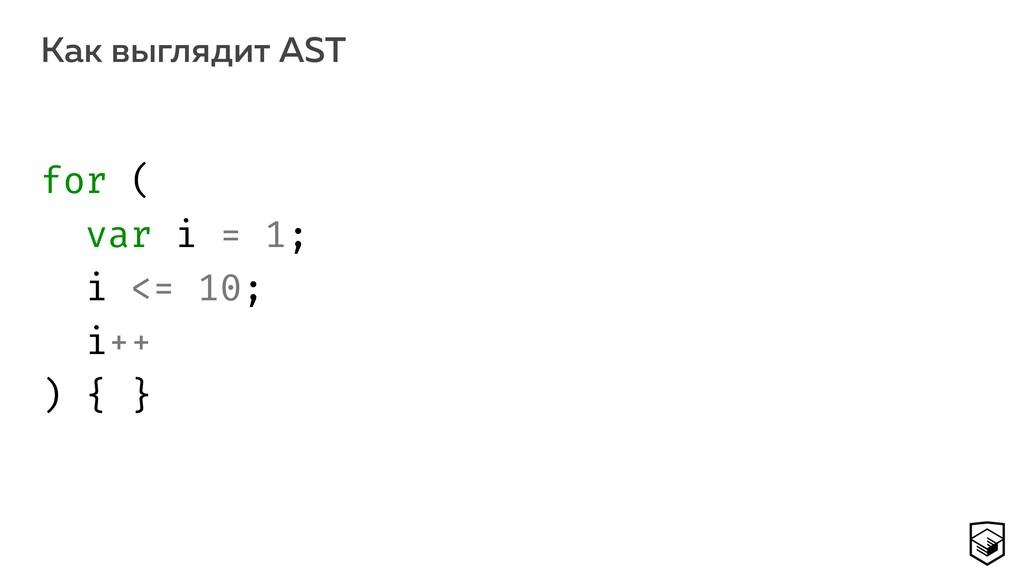 Как выглядит AST 13 for ( var i = 1; i <= 10;...