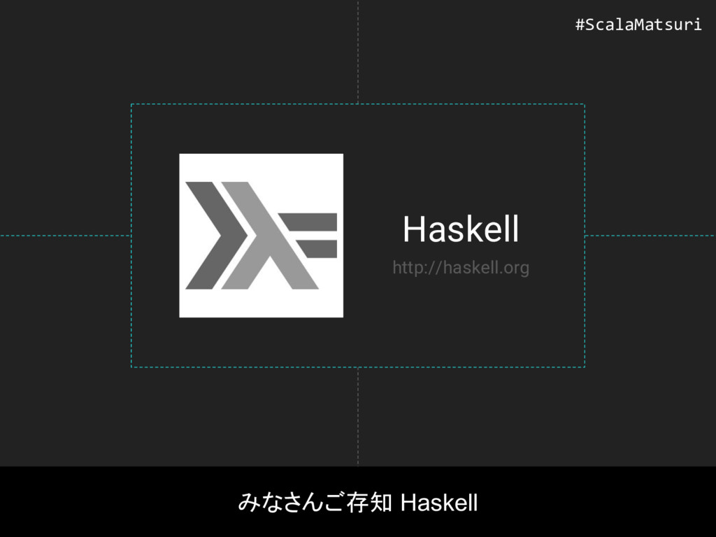 Haskell みなさんご存知 Haskell http://haskell.org #Sca...