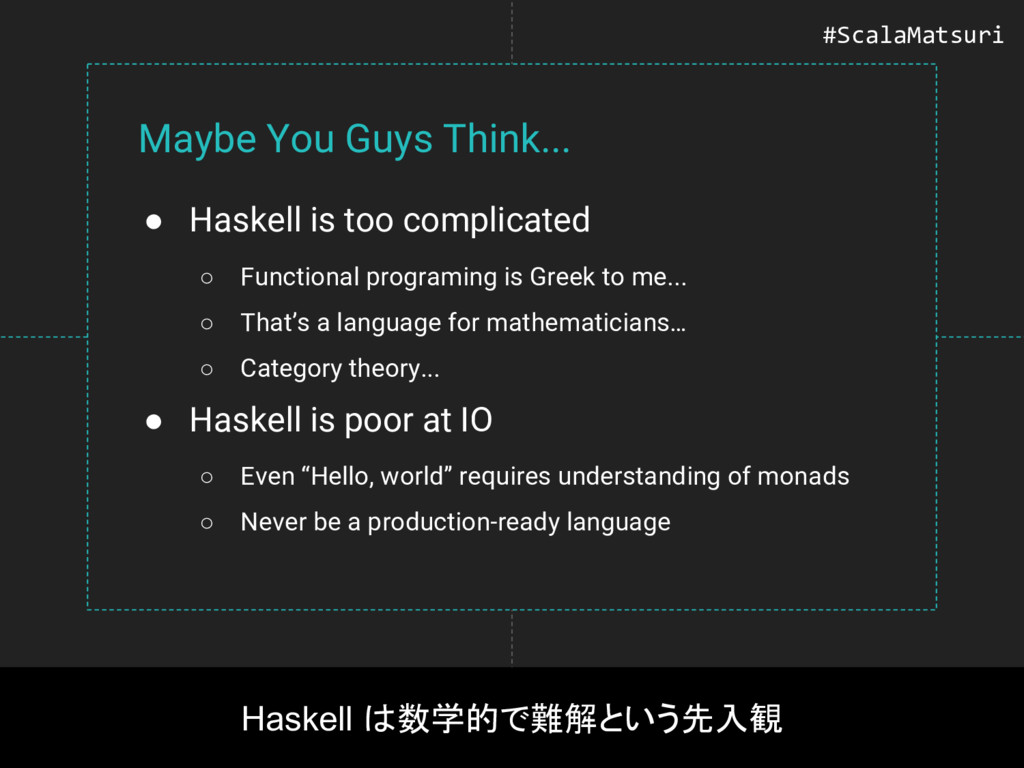 Maybe You Guys Think... ● Haskell is too compli...