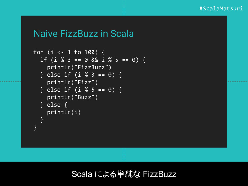 Naive FizzBuzz in Scala for (i <- 1 to 100) { i...