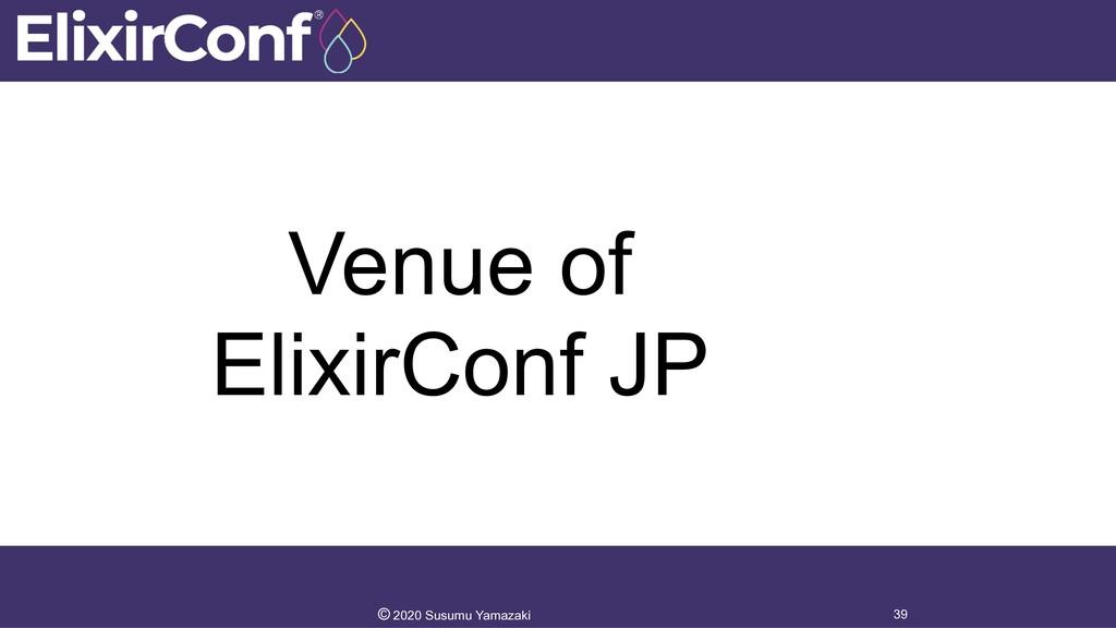 Venue of ElixirConf JP 39 © 2020 Susumu Yamazaki