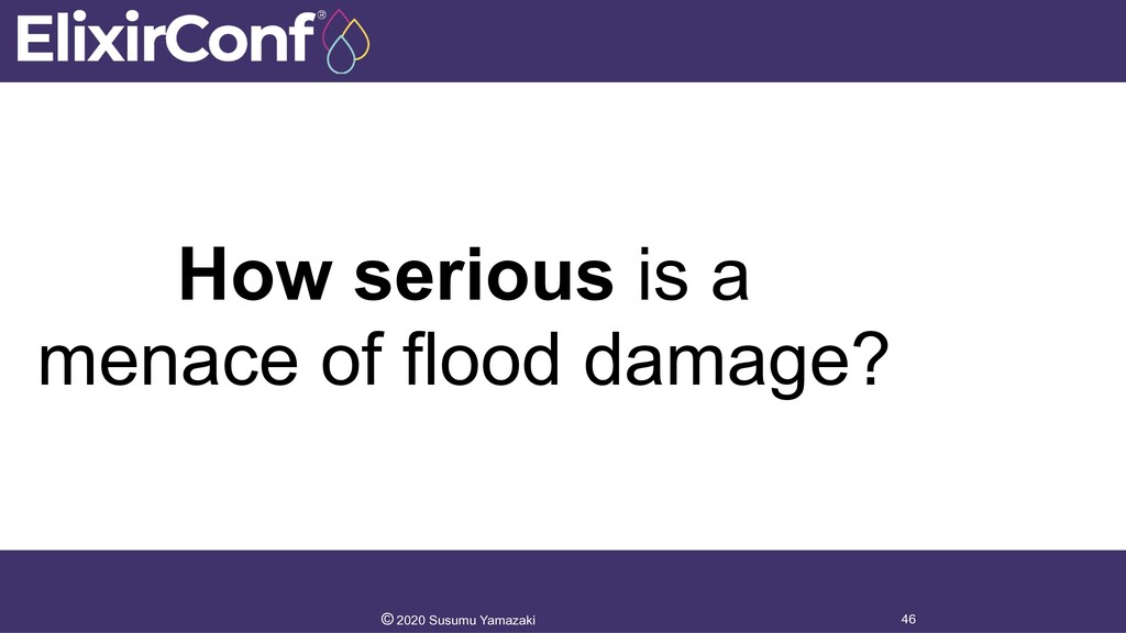How serious is a menace of flood damage? 46 © 2...