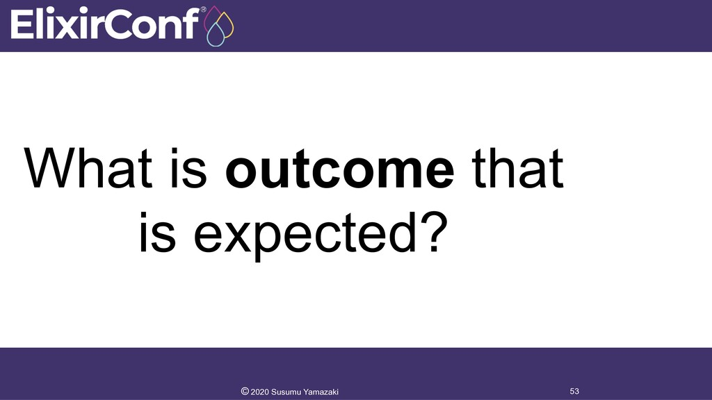 What is outcome that is expected? 53 © 2020 Sus...