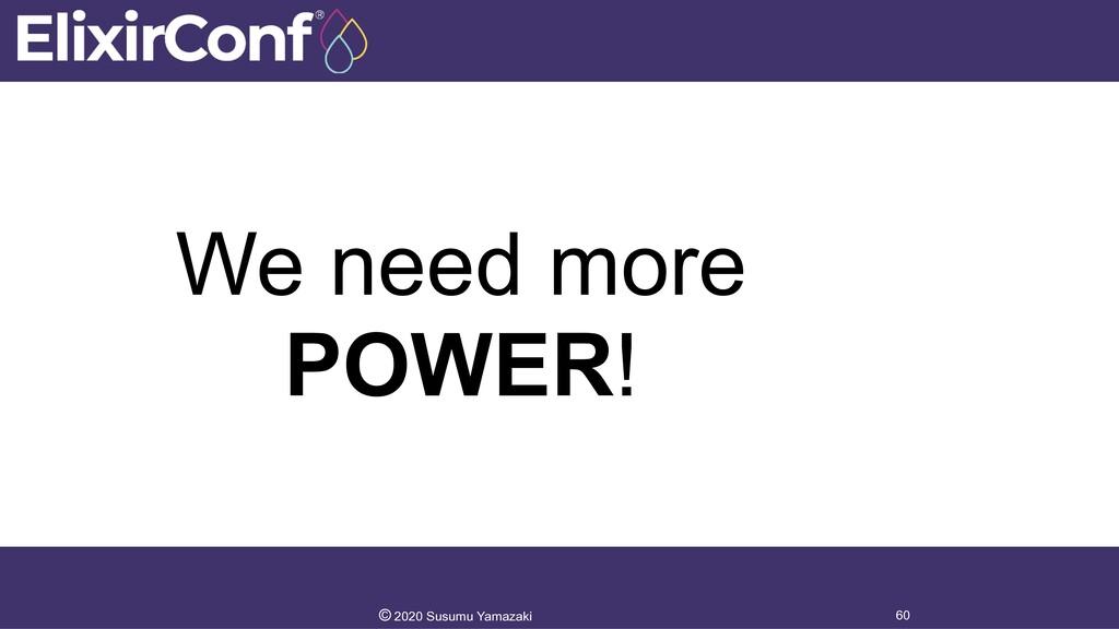 We need more POWER! 60 © 2020 Susumu Yamazaki