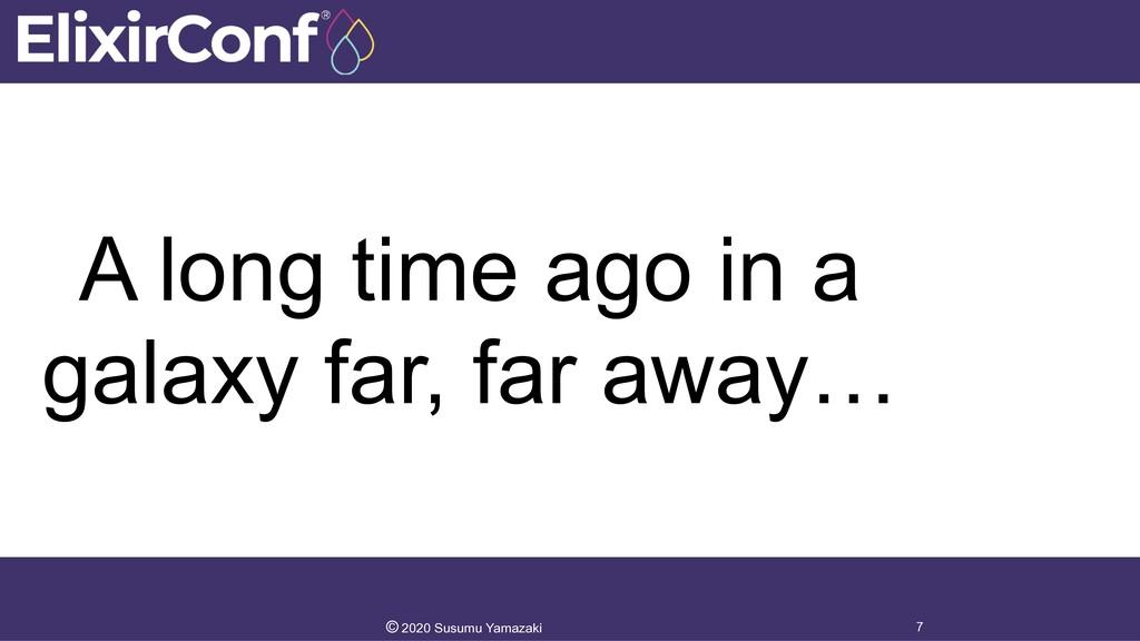 A long time ago in a galaxy far, far away… 7 © ...