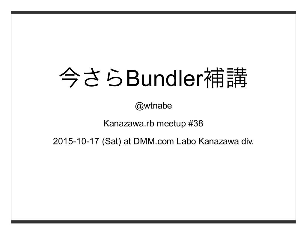 今さらBundler補講 @wtnabe Kanazawa.rb meetup #38 201...