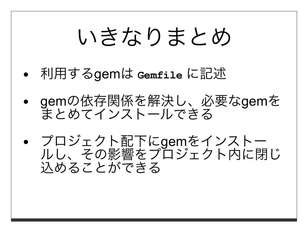 いきなりまとめ 利⽤するgemは Gemfile に記述 gemの依存関係を解決し、必要なge...