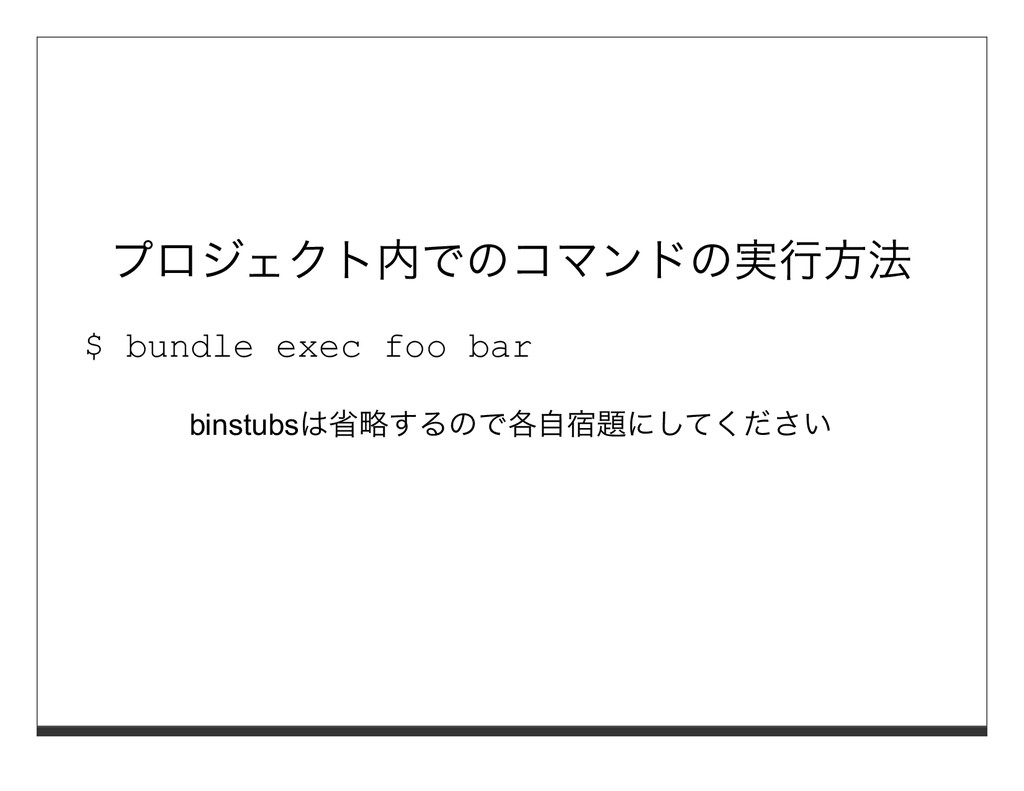 プロジェクト内でのコマンドの実⾏⽅法 $ bundle exec foo bar binstu...