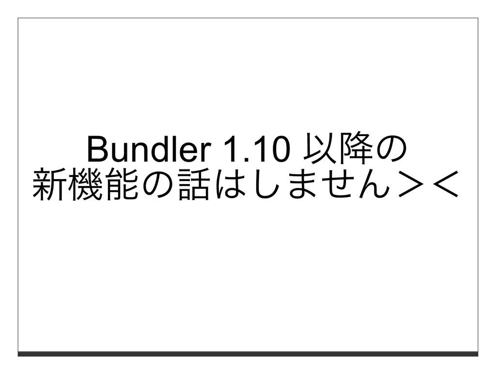 Bundler 1.10 以降の 新機能の話はしません><