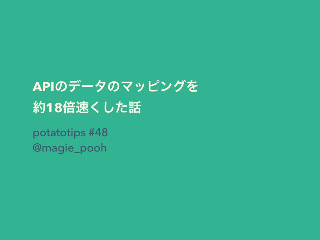APIͷσʔλͷϚοϐϯάΛ 18ഒͨ͘͠ potatotips #48 @magie_...