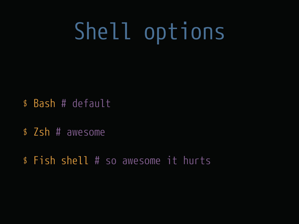 Shell options $ Bash # default $ Zsh # awesome ...