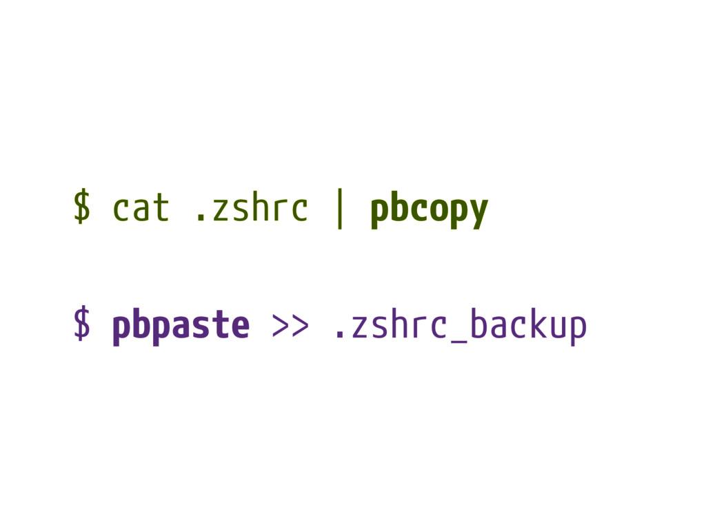 $ cat .zshrc | pbcopy $ pbpaste >> .zshrc_backup
