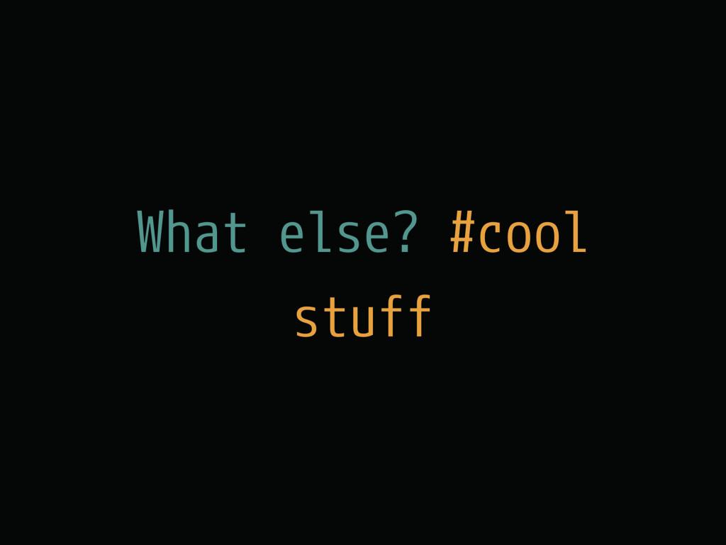 What else? #cool stuff