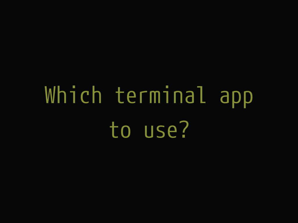 Which terminal app to use?