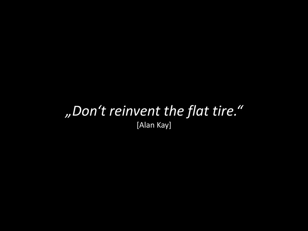 """Don't reinvent the flat tire."" [Alan Kay]"