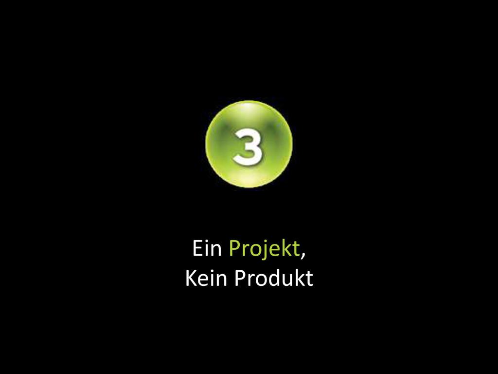Ein Projekt, Kein Produkt