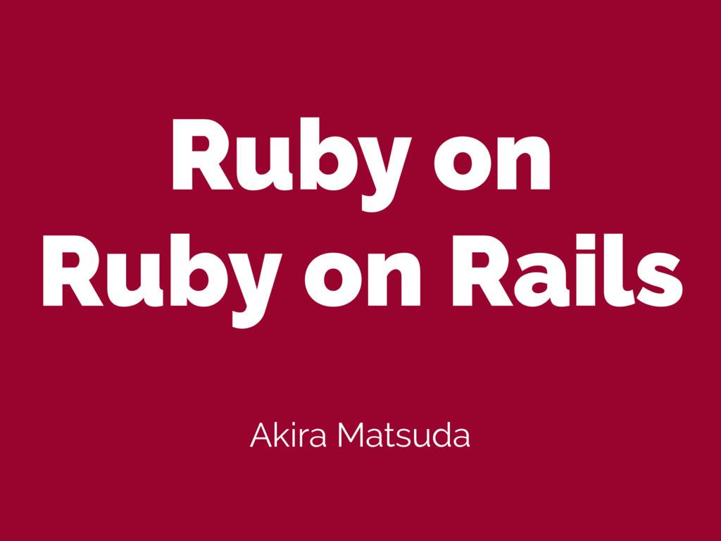 Ruby on Ruby on Rails Akira Matsuda