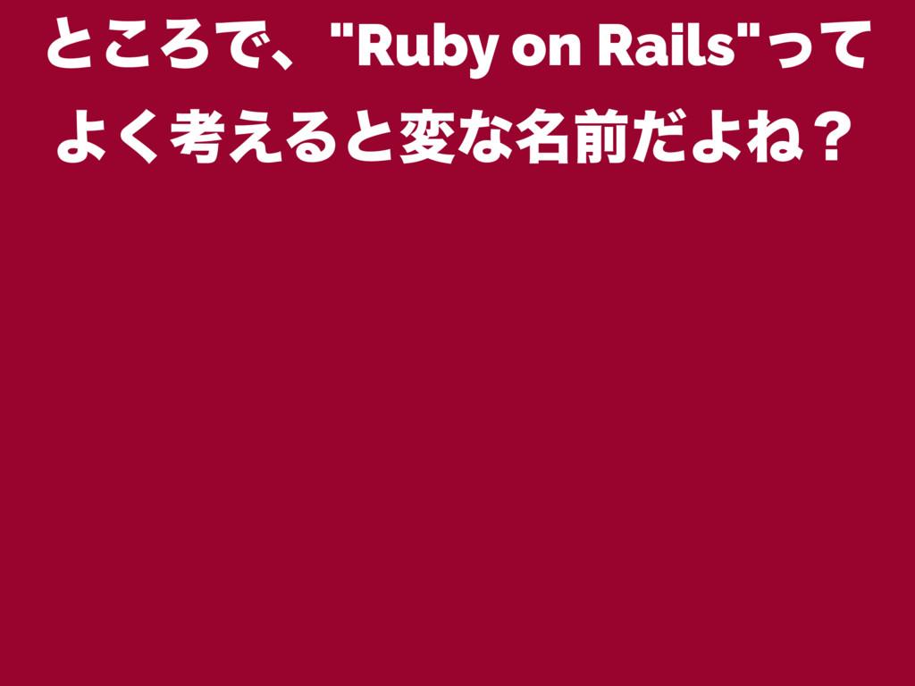 "ͱ͜ΖͰɺ""Ruby on Rails""ͬͯ Α͘ߟ͑Δͱมͳ໊લͩΑͶʁ"