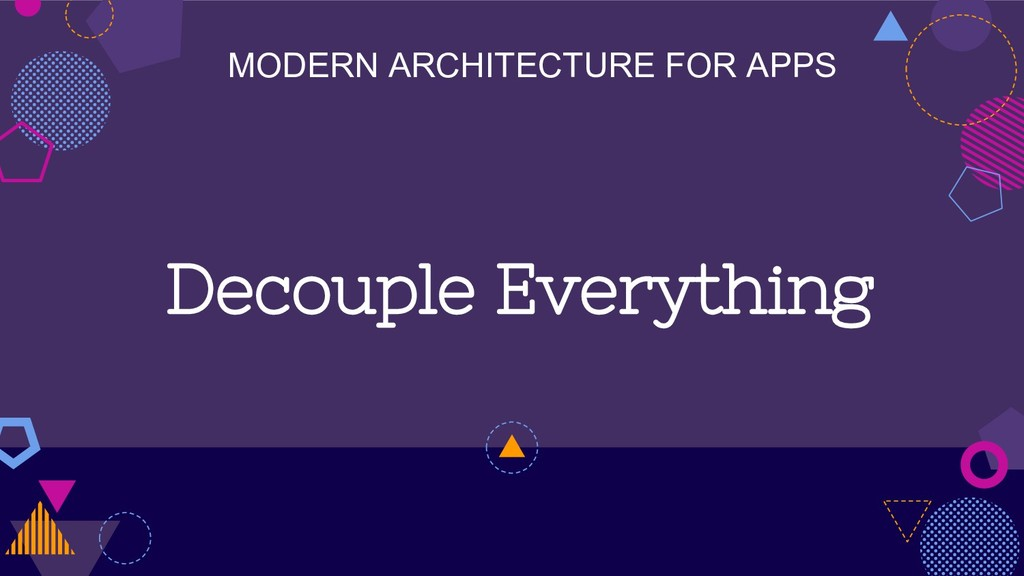 MODERN ARCHITECTURE FOR APPS Decouple Everything