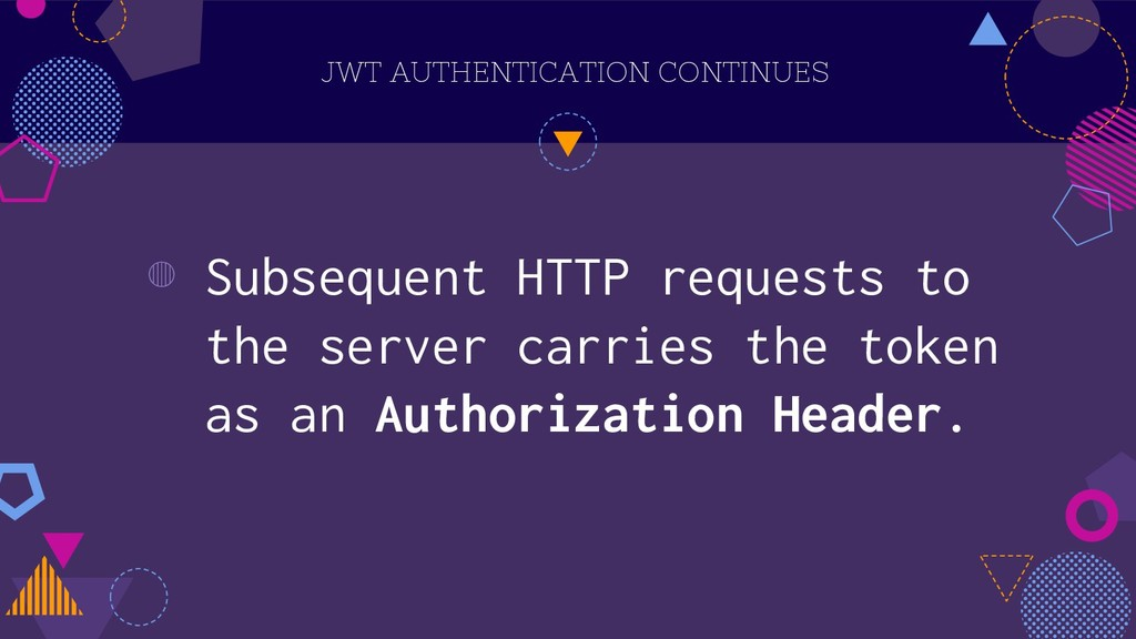 JWT AUTHENTICATION CONTINUES ◍ Subsequent HTTP ...