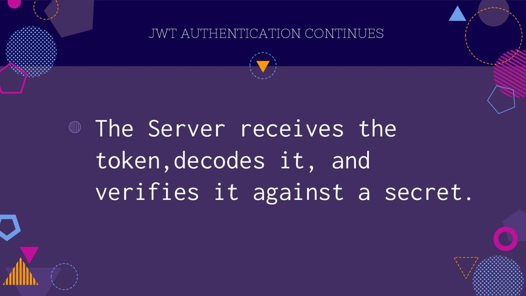 JWT AUTHENTICATION CONTINUES ◍ The Server recei...