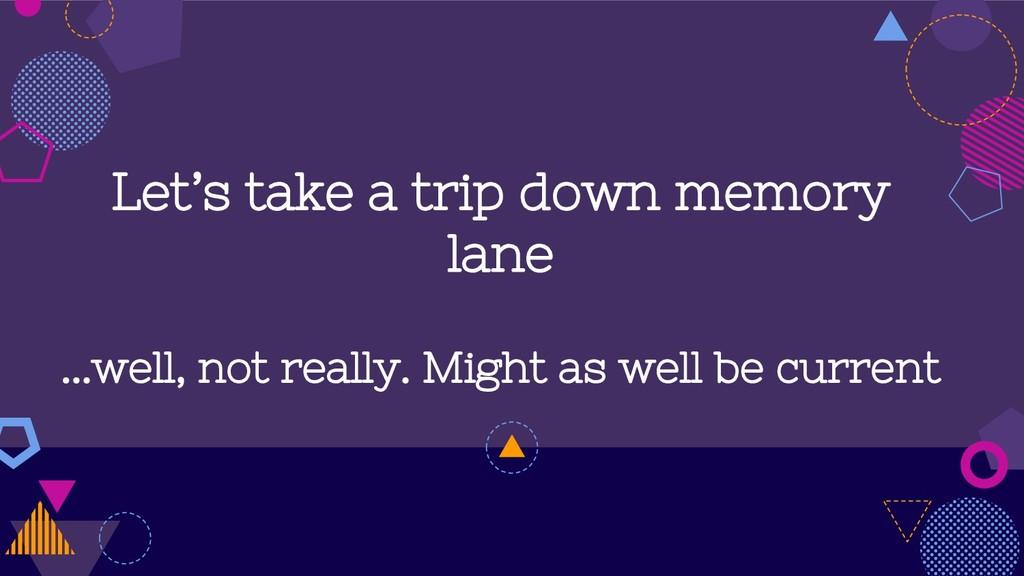 Let's take a trip down memory lane ...well, not...