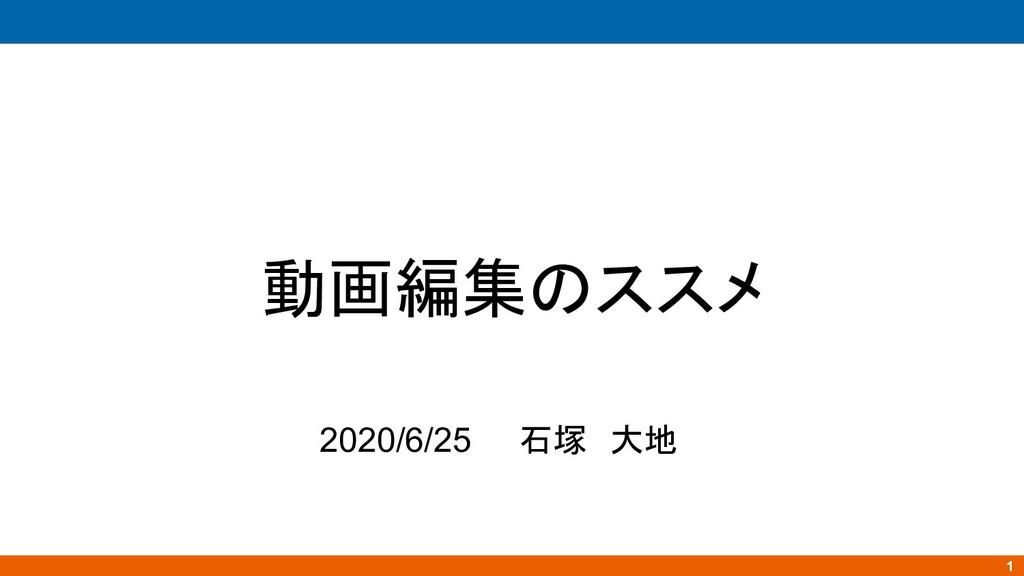 動画編集のススメ 2020/6/25 石塚 大地 1